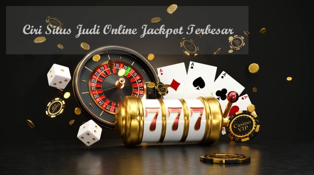 Ciri Situs Judi Online Jackpot Terbesar