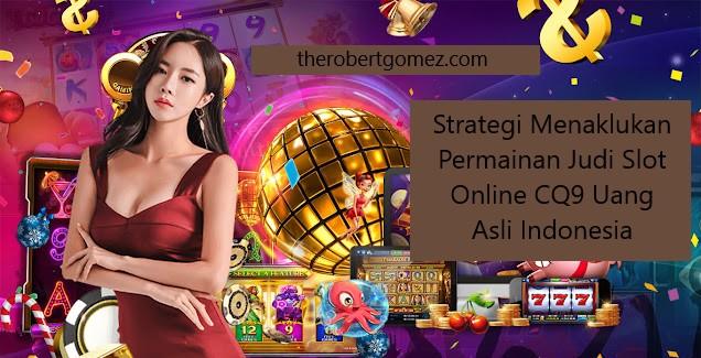 Strategi Menaklukan Permainan Judi Slot Online CQ9 Uang Asli Indonesia